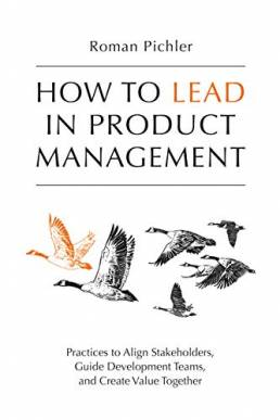 How to Lead in Product Management: Practices to Align Stakeholders, Guide Development Teams, and Create Value Together